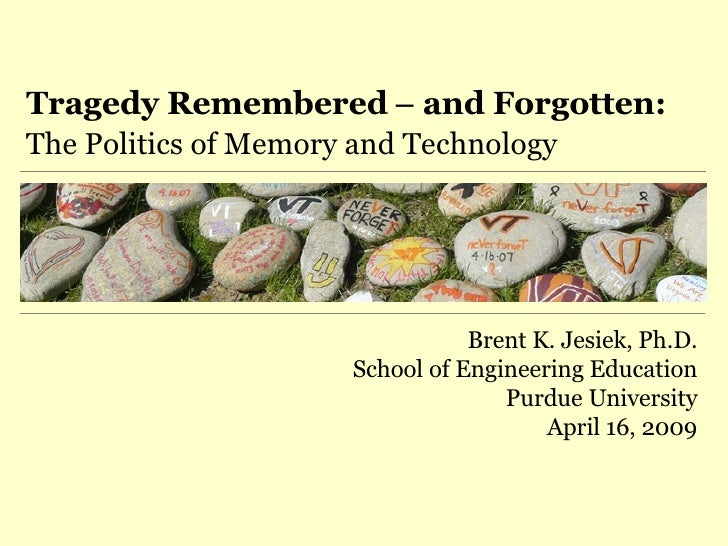 Tragedy Remembered  –  and Forgotten: The Politics of Memory and Technology Brent K. Jesiek, Ph.D. School of Engineering E...