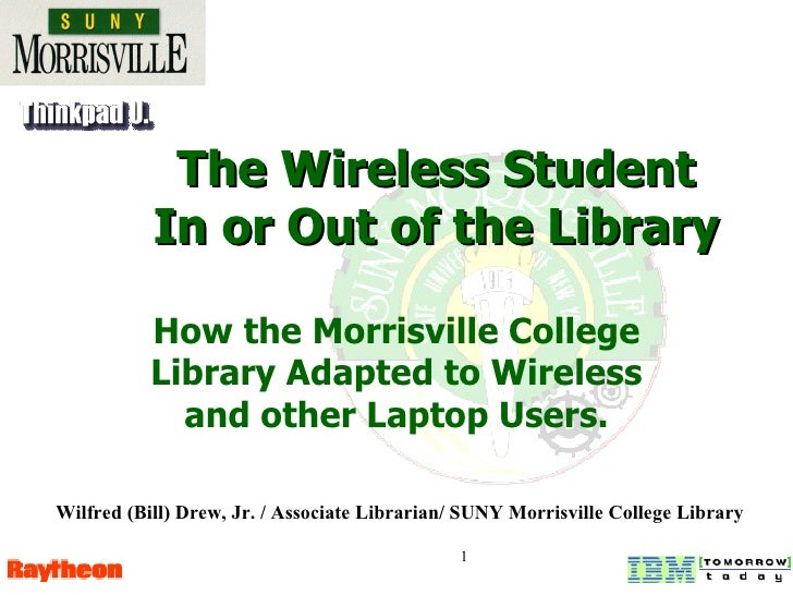 The Wireless Student In or Out of the Library How the Morrisville College Library Adapted to Wireless and other Laptop Use...