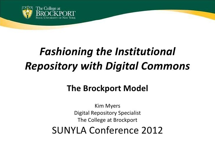Fashioning the InstitutionalRepository with Digital Commons       The Brockport Model                  Kim Myers         D...