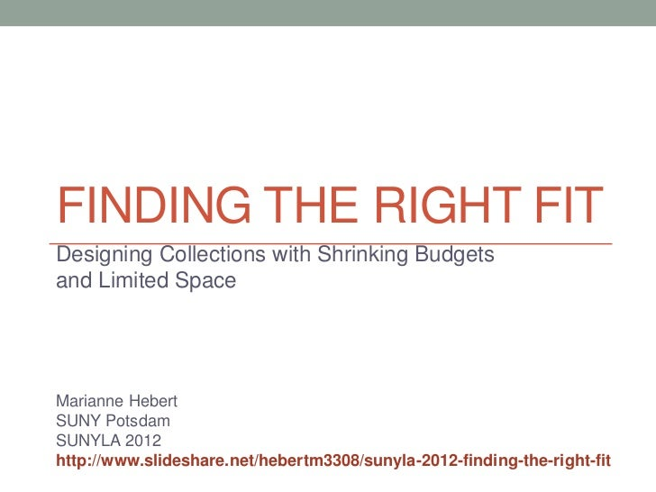 FINDING THE RIGHT FITDesigning Collections with Shrinking Budgetsand Limited SpaceMarianne HebertSUNY PotsdamSUNYLA 2012ht...
