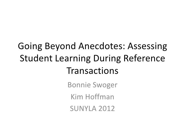 Going Beyond Anecdotes: AssessingStudent Learning During Reference          Transactions          Bonnie Swoger           ...