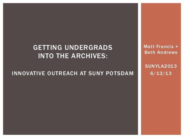 Matt Francis +Beth AndrewsSUNYLA20136/13/13GETTING UNDERGRADSINTO THE ARCHIVES:INNOVATIVE OUTREACH AT SUNY POTSDAM