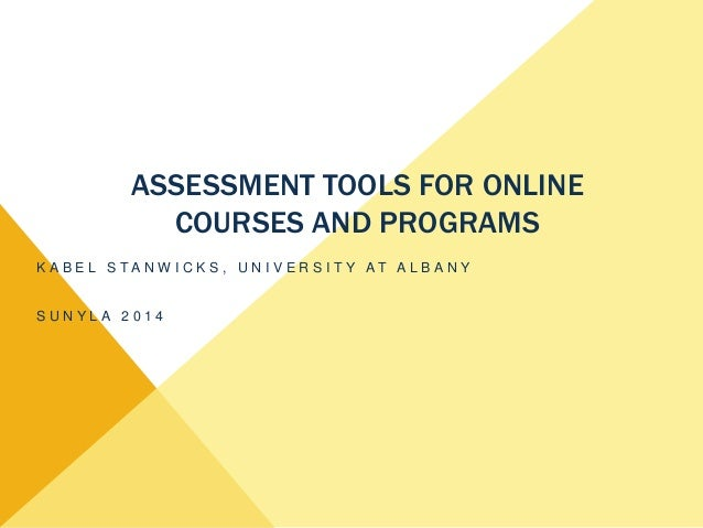 ASSESSMENT TOOLS FOR ONLINE COURSES AND PROGRAMS K A B E L S T A N W I C K S , U N I V E R S I T Y A T A L B A N Y S U N Y...