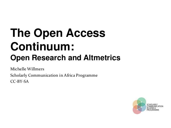 The Open AccessContinuum:Open Research and AltmetricsMichelle WillmersScholarly Communication in Africa ProgrammeCC-BY-SA