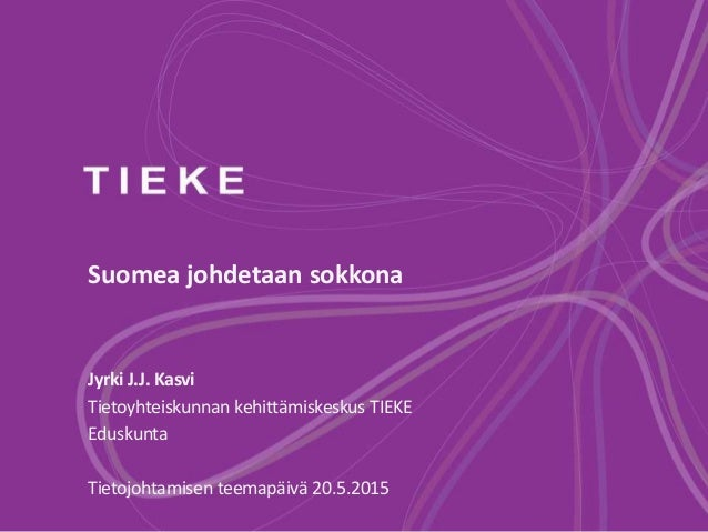 Suomea johdetaan sokkona Jyrki J.J. Kasvi Tietoyhteiskunnan kehittämiskeskus TIEKE Eduskunta Tietojohtamisen teemapäivä 20...