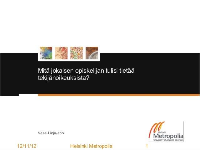 Mitä jokaisen opiskelijan tulisi tietää           tekijänoikeuksista?           Vesa Linja-aho12/11/12                    ...