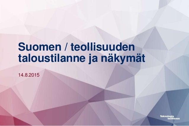 Suomen / teollisuuden taloustilanne ja näkymät 14.8.2015
