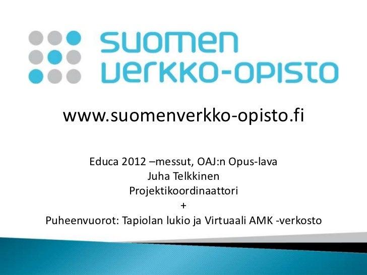 www.suomenverkko-opisto.fi       Educa 2012 –messut, OAJ:n Opus-lava                   Juha Telkkinen               Projek...