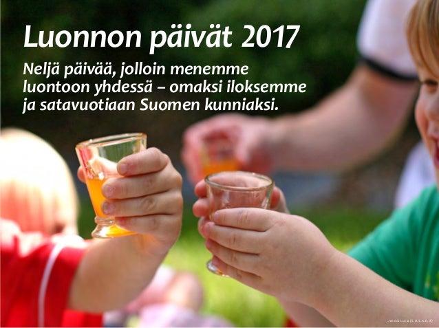 Luonnon päivät 2017 Neljä päivää, jolloin menemme luontoon yhdessä – omaksi iloksemme ja satavuotiaan Suomen kunniaksi.  ...