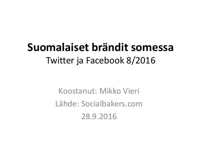 Suomalaiset brändit somessa Twitter ja Facebook 8/2016 Koostanut: Mikko Vieri Lähde: Socialbakers.com 28.9.2016