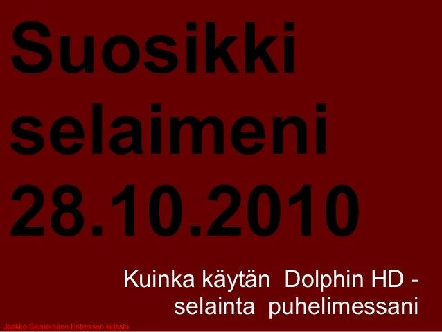 Suosikki selaimeni 28.10.2010 Kuinka käytän Dolphin HD - selainta puhelimessani Jaakko Sannemann Entressen kirjasto