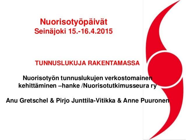 Nuorisotyöpäivät Seinäjoki 15.-16.4.2015 TUNNUSLUKUJA RAKENTAMASSA Nuorisotyön tunnuslukujen verkostomainen kehittäminen –...
