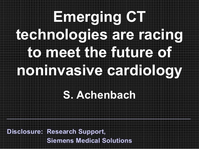 Emerging CT technologies are racing to meet the future of noninvasive cardiology S. Achenbach Disclosure: Research Support...