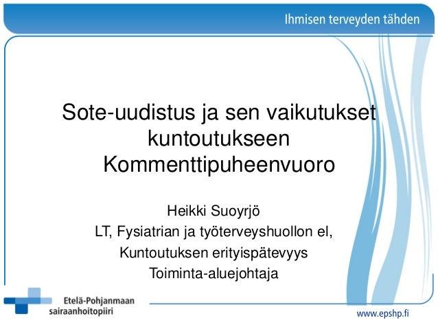 Sote-uudistus ja sen vaikutukset kuntoutukseen Kommenttipuheenvuoro Heikki Suoyrjö LT, Fysiatrian ja työterveyshuollon el,...
