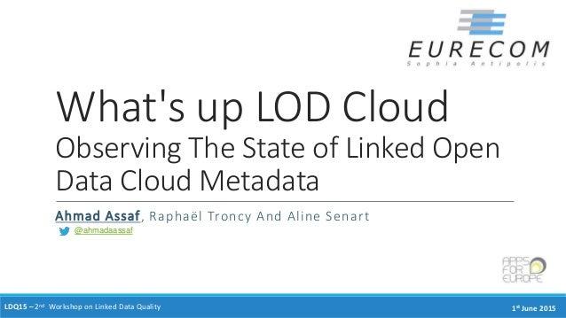 What's up LOD Cloud Observing The State of Linked Open Data Cloud Metadata Ahmad Assaf, Raphaël Troncy And Aline Senart LD...