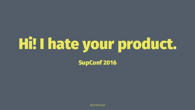 Hi! I hate your product. SupConf 2016 @jeremeyd
