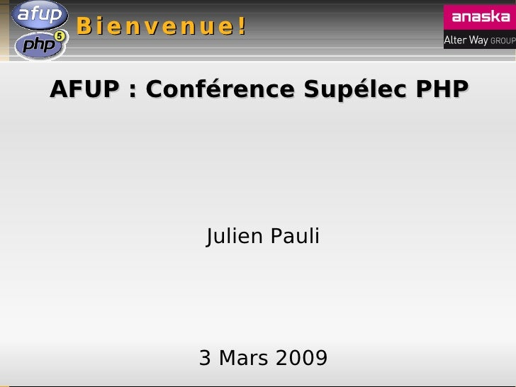 Bienvenue!  AFUP : Conférence Supélec PHP               Julien Pauli               3 Mars 2009