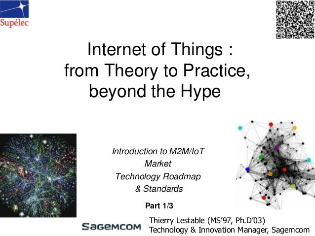 Internet of Things : from Theory to Practice, beyond the Hype Introduction to M2M/IoT Market Technology Roadmap & Standard...