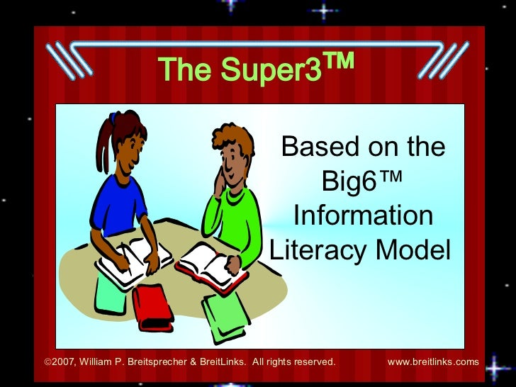 The Super3 ™ Based on the Big6 ™  Information Literacy Model