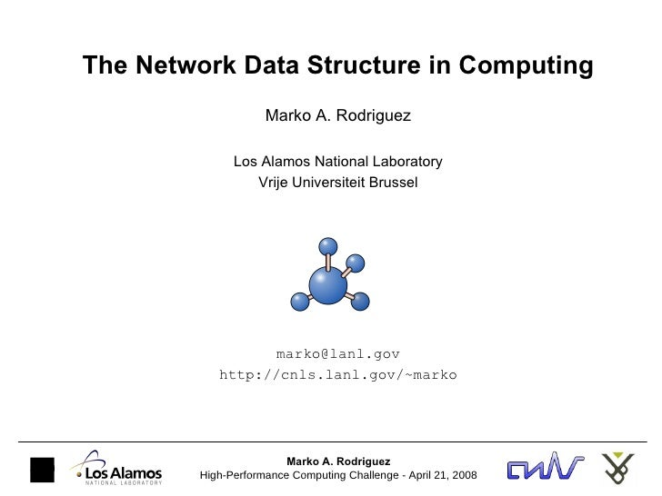 The Network Data Structure in Computing Marko A. Rodriguez Los Alamos National Laboratory Vrije Universiteit Brussel [emai...