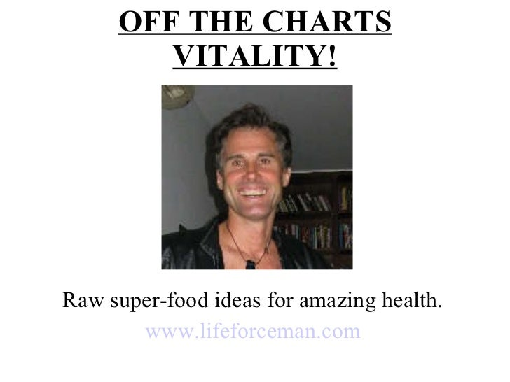 OFF THE CHARTS VITALITY! Raw super-food ideas for amazing health. www.lifeforceman.com