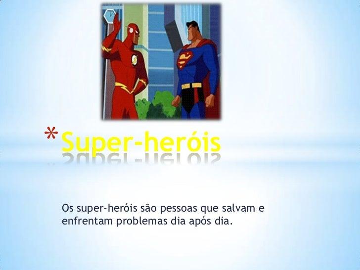 * Super-heróis Os super-heróis são pessoas que salvam e enfrentam problemas dia após dia.
