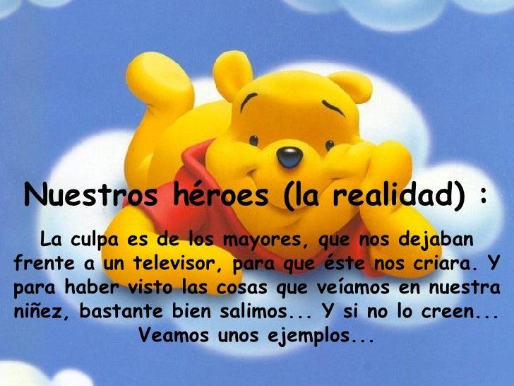 Nuestros héroes (la realidad) : La culpa es de los mayores, que nos dejaban frente a un televisor, para que éste nos criar...