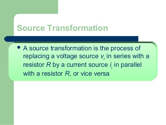 Source Transformation A  source transformation is the process of replacing a voltage source vs in series with a resistor ...