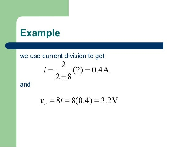 Example we use current division to get  and  2 i= (2) = 0.4A 2+8  vo = 8i = 8(0.4) = 3.2V