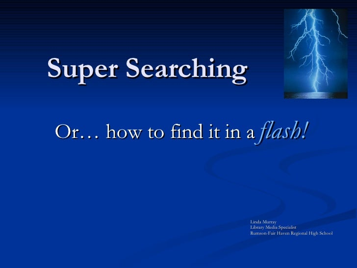 Super Searching Or… how to find it in a   flash! Linda Murray Library Media Specialist Rumson-Fair Haven Regional High Sch...