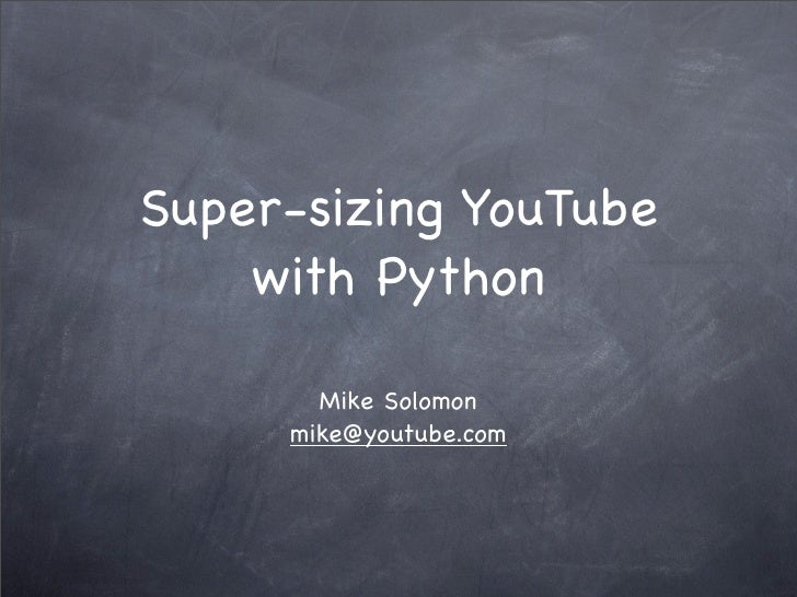 Super-sizing YouTube     with Python         Mike Solomon      mike@youtube.com