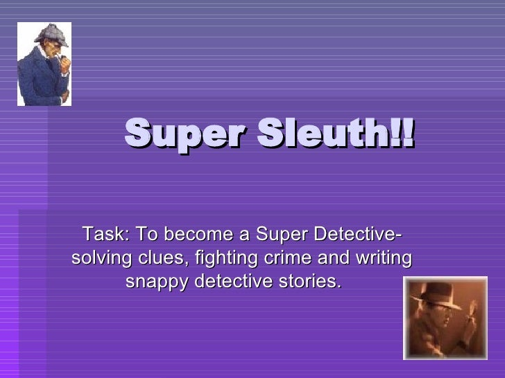 Super Sleuth!! Task: To become a Super Detective- solving clues, fighting crime and writing snappy detective stories.