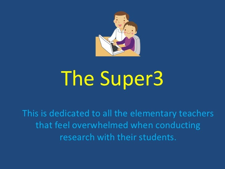 The Super3This is dedicated to all the elementary teachers   that feel overwhelmed when conducting          research with ...
