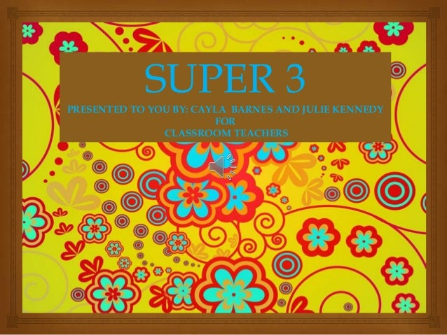 SUPER 3PRESENTED TO YOU BY: CAYLA BARNES AND JULIE KENNEDY FOR CLASSROOM TEACHERS