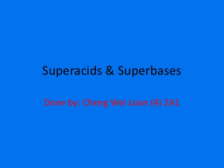 Superacids & Superbases<br />Done by: Cheng Wei Loon (4) 2A1<br />