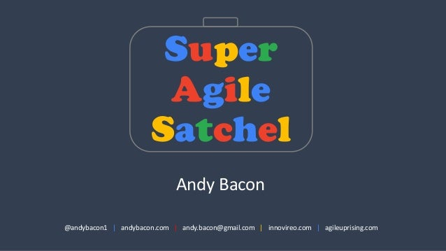 Super Agile Satchel @andybacon1	   	   	   | andybacon.com | andy.bacon@gmail.com	   	   	   | innovireo.com | agileuprisi...