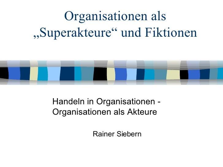 """Organisationen als """"Superakteure"""" und Fiktionen Handeln in Organisationen -  Organisationen als Akteure Rainer Siebern"""