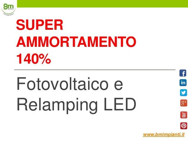SUPER AMMORTAMENTO 140% Fotovoltaico e Relamping LED www.bmimpianti.it