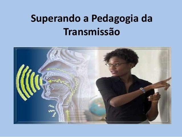 Superando a Pedagogia da Transmissão