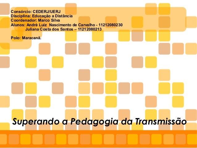 Superando a Pedagogia da Transmissão Consórcio: CEDERJ/UERJ Disciplina: Educação a Distância Coordenador: Marco Silva Alun...