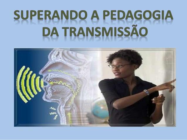 • Pedagogia da transmissão é o ensino bancário, depositário, unidirecional, encontrado na educação presencial e na EAD, me...
