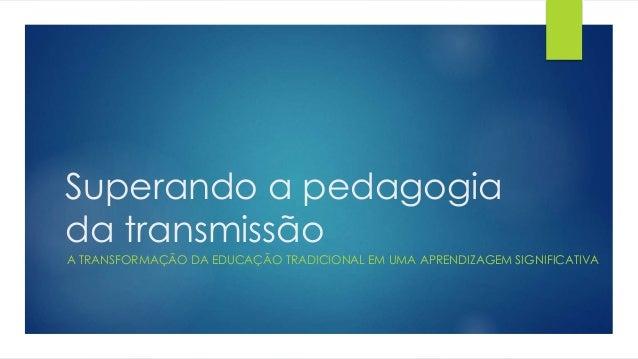 Superando a pedagogia da transmissão A TRANSFORMAÇÃO DA EDUCAÇÃO TRADICIONAL EM UMA APRENDIZAGEM SIGNIFICATIVA