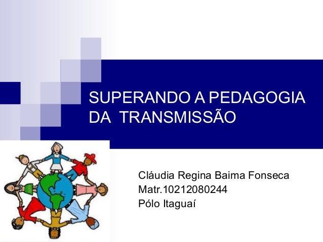 SUPERANDO A PEDAGOGIA DA TRANSMISSÃO Cláudia Regina Baima Fonseca Matr.10212080244 Pólo Itaguaí