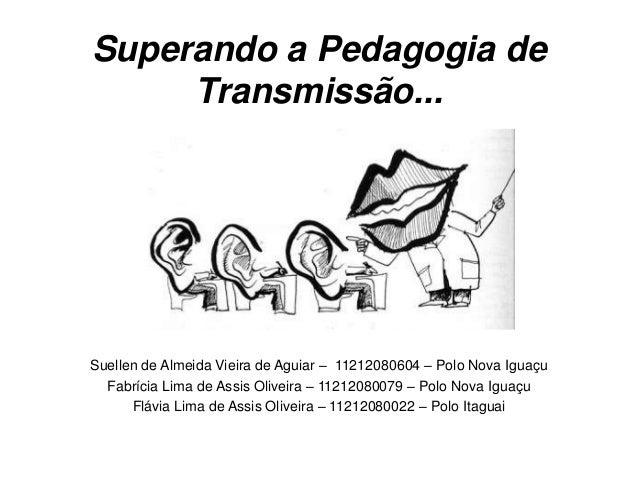 Superando a Pedagogia de Transmissão... Suellen de Almeida Vieira de Aguiar – 11212080604 – Polo Nova Iguaçu Fabrícia Lima...