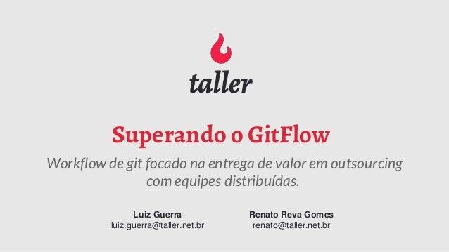 Superando o GitFlow Workflow de git focado na entrega de valor em outsourcing com equipes distribuídas. Luiz Guerra luiz.g...