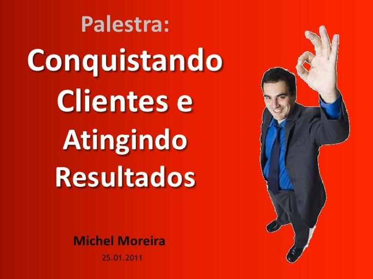 Palestra:Conquistando Clientes e AtingindoResultados<br />Michel Moreira<br />25.01.2011<br />