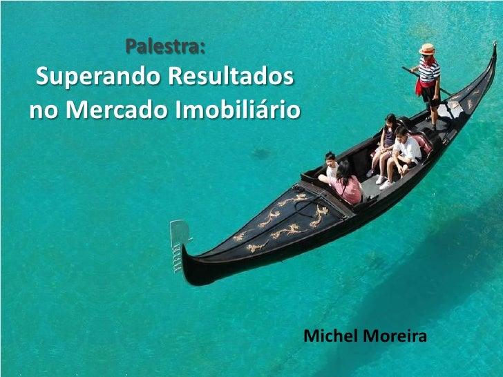Palestra: Superando Resultados no Mercado Imobiliário                              Michel Moreira