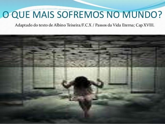 O QUE MAIS SOFREMOS NO MUNDO? Adaptado do texto de Albino Teixeira/F.C.X / Passos da Vida Eterna; Cap XVIII.