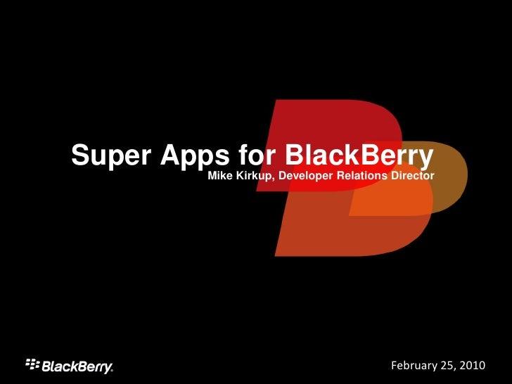 Super Apps for BlackBerry          Mike Kirkup, Developer Relations Director                                              ...