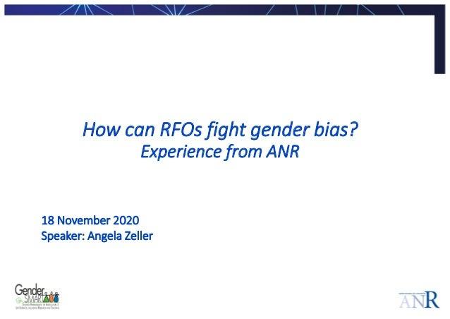 How can RFOs fight gender bias? Experience from ANR 18 November 2020 Speaker: Angela Zeller